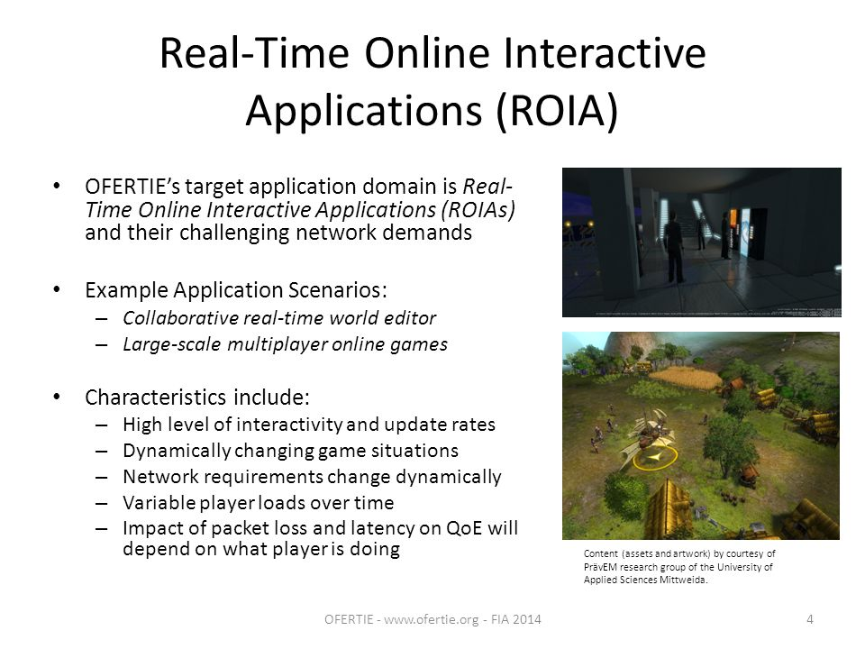 Real-Time Online Interactive Applications (ROIA) OFERTIE's target application domain is Real- Time Online Interactive Applications (ROIAs) and their challenging network demands Example Application Scenarios: – Collaborative real-time world editor – Large-scale multiplayer online games Characteristics include: – High level of interactivity and update rates – Dynamically changing game situations – Network requirements change dynamically – Variable player loads over time – Impact of packet loss and latency on QoE will depend on what player is doing OFERTIE - www.ofertie.org - FIA 20144 Content (assets and artwork) by courtesy of PrävEM research group of the University of Applied Sciences Mittweida.