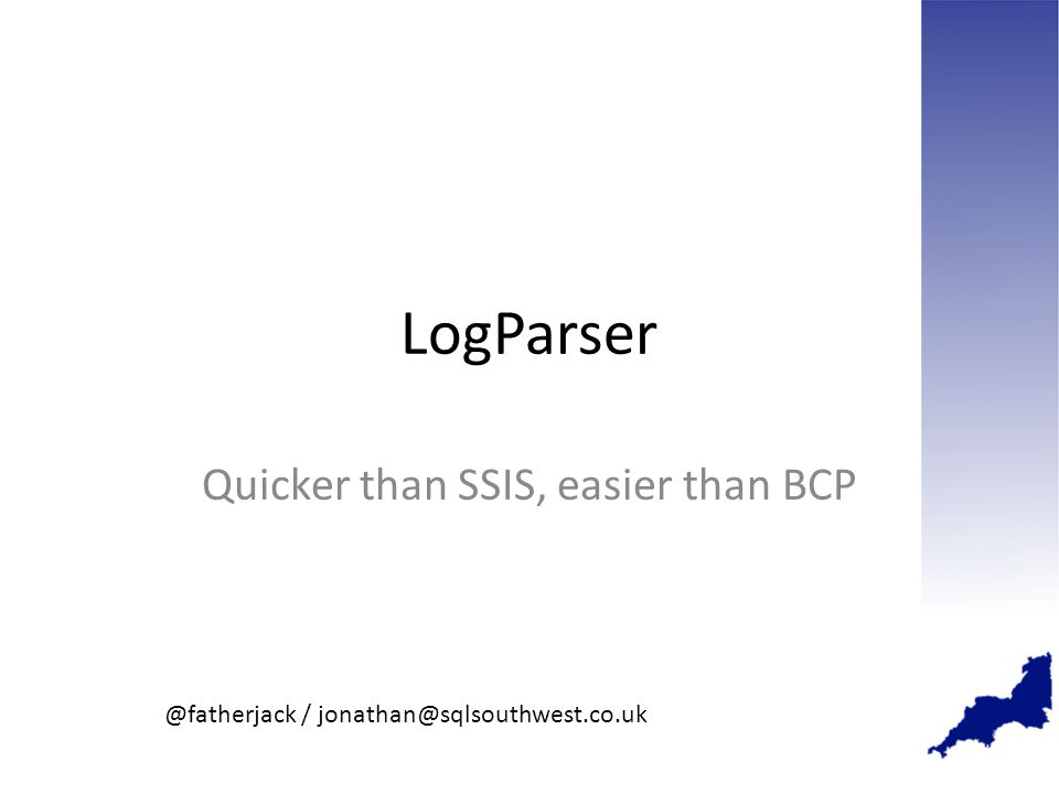 LogParser Quicker than SSIS, easier than BCP @fatherjack / jonathan@sqlsouthwest.co.uk