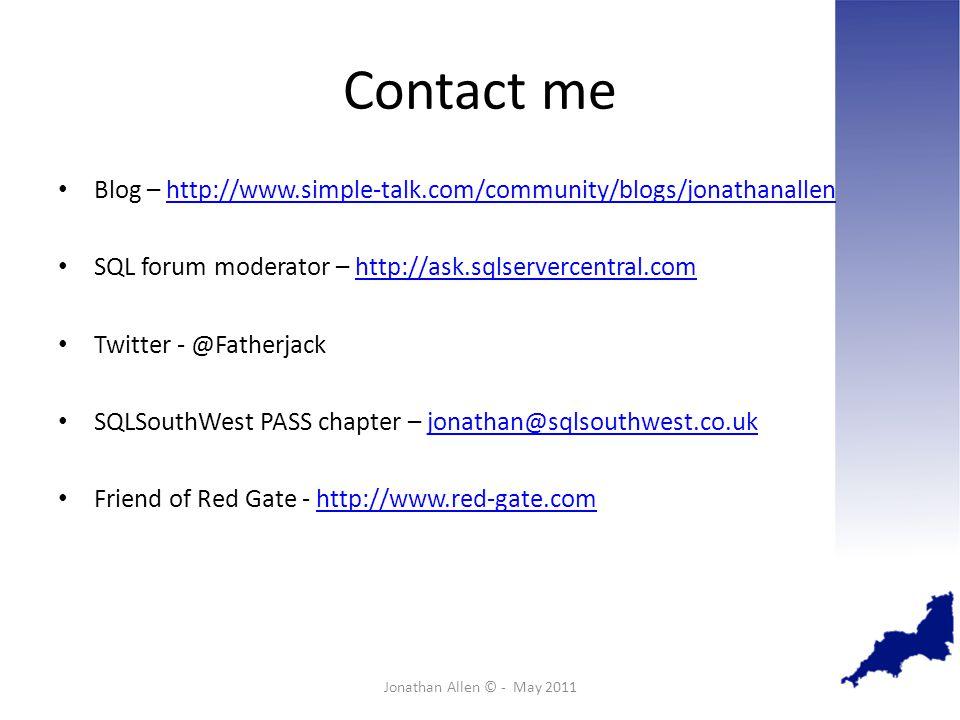 Contact me Blog – http://www.simple-talk.com/community/blogs/jonathanallenhttp://www.simple-talk.com/community/blogs/jonathanallen SQL forum moderator – http://ask.sqlservercentral.comhttp://ask.sqlservercentral.com Twitter - @Fatherjack SQLSouthWest PASS chapter – jonathan@sqlsouthwest.co.ukjonathan@sqlsouthwest.co.uk Friend of Red Gate - http://www.red-gate.comhttp://www.red-gate.com Jonathan Allen © - May 2011