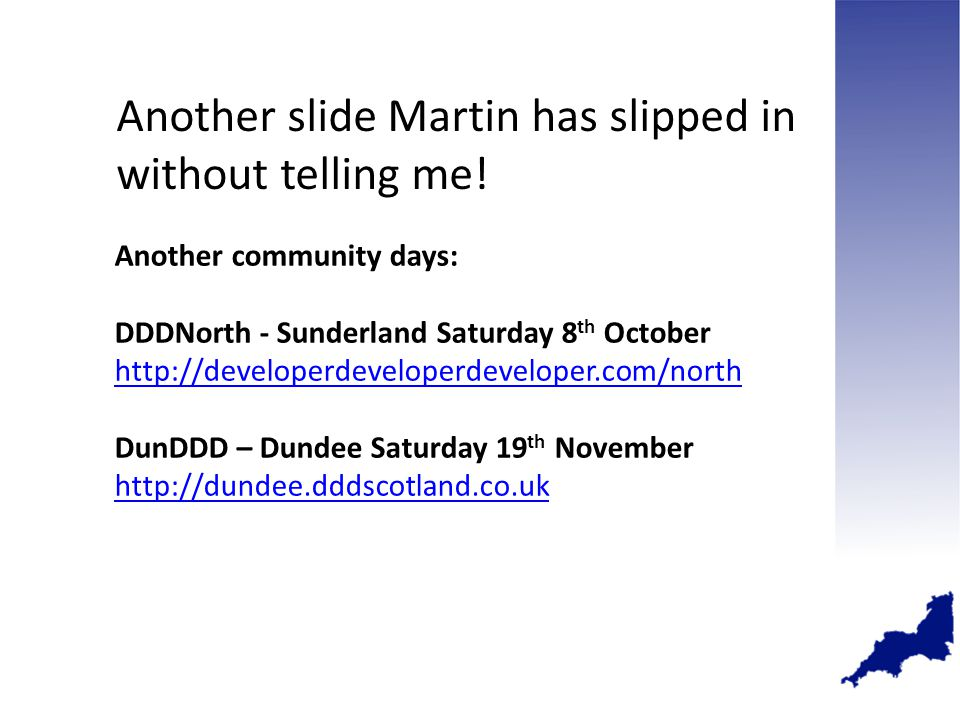Another community days: DDDNorth - Sunderland Saturday 8 th October http://developerdeveloperdeveloper.com/north http://developerdeveloperdeveloper.com/north DunDDD – Dundee Saturday 19 th November http://dundee.dddscotland.co.uk Another slide Martin has slipped in without telling me!