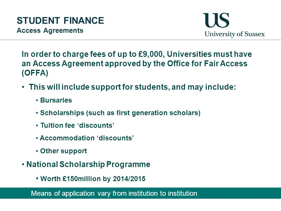 STUDENT FINANCE Access Agreements In order to charge fees of up to £9,000, Universities must have an Access Agreement approved by the Office for Fair Access (OFFA) This will include support for students, and may include: Bursaries Scholarships (such as first generation scholars) Tuition fee 'discounts' Accommodation 'discounts' Other support National Scholarship Programme Worth £150million by 2014/2015 Means of application vary from institution to institution