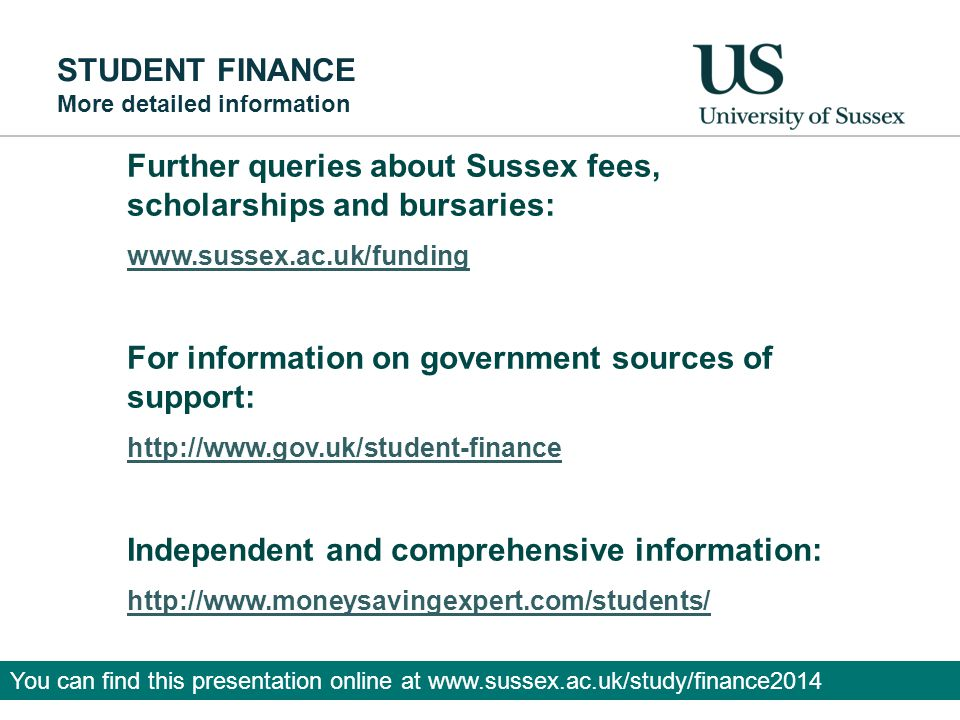STUDENT FINANCE More detailed information Further queries about Sussex fees, scholarships and bursaries: www.sussex.ac.uk/funding For information on government sources of support: http://www.gov.uk/student-finance Independent and comprehensive information: http://www.moneysavingexpert.com/students/ You can find this presentation online at www.sussex.ac.uk/study/finance2014