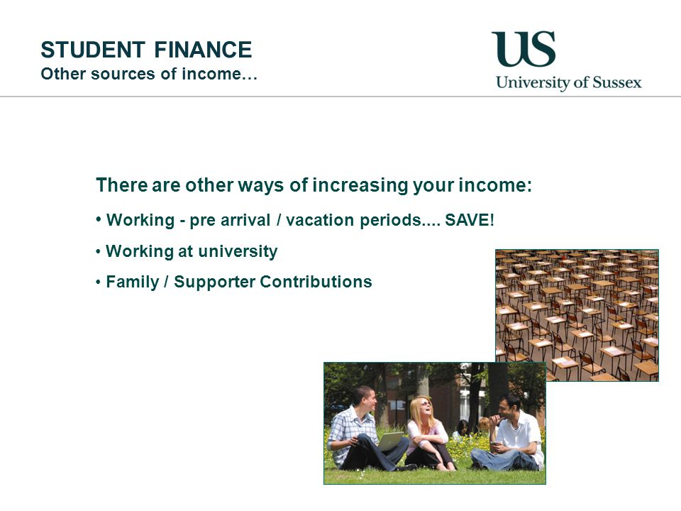 STUDENT FINANCE Other sources of income… There are other ways of increasing your income: Working - pre arrival / vacation periods....