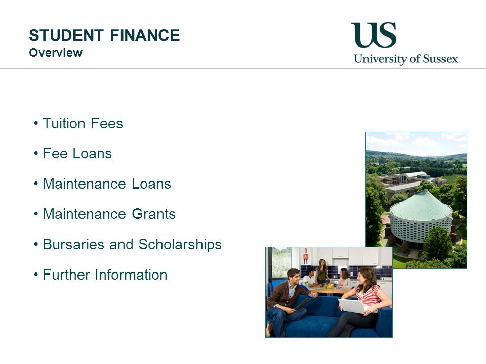 STUDENT FINANCE Overview Tuition Fees Fee Loans Maintenance Loans Maintenance Grants Bursaries and Scholarships Further Information