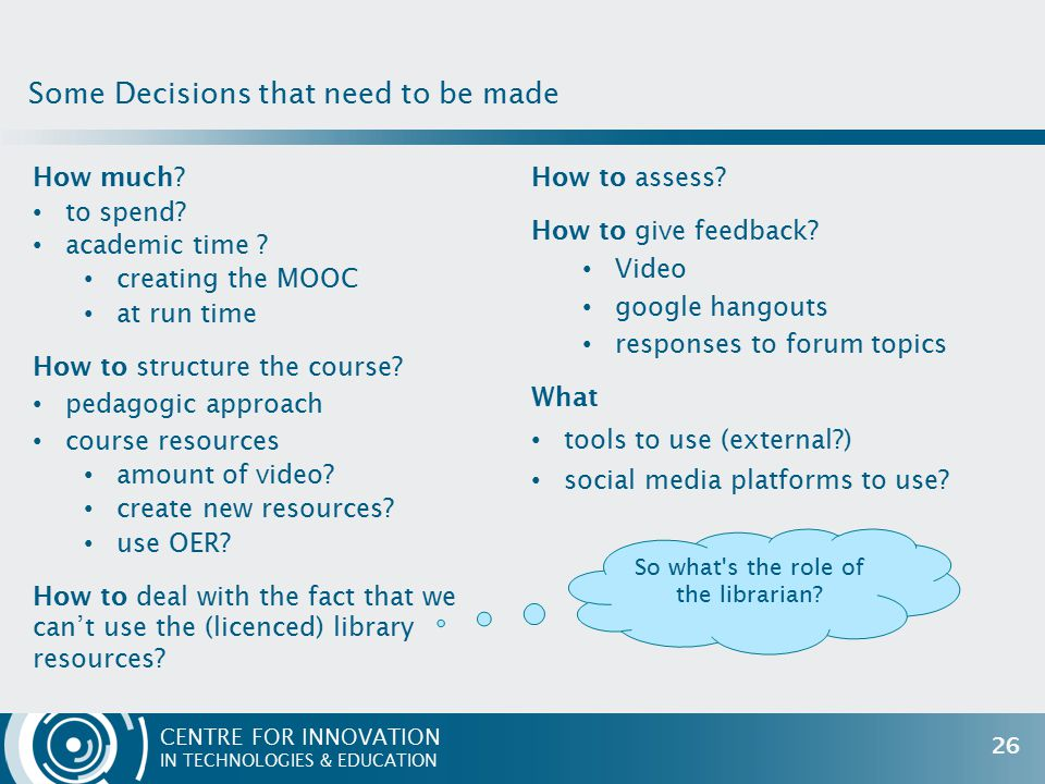 CENTRE FOR INNOVATION IN TECHNOLOGIES & EDUCATION How much? to spend? academic time ? creating the MOOC at run time How to structure the course? pedag