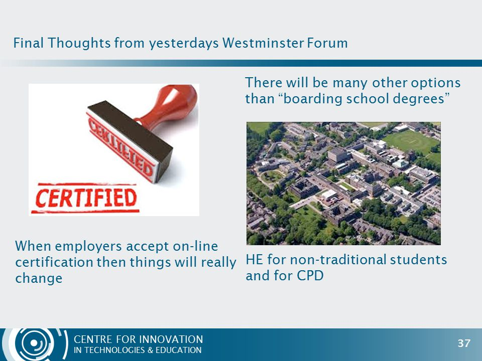CENTRE FOR INNOVATION IN TECHNOLOGIES & EDUCATION When employers accept on-line certification then things will really change There will be many other options than boarding school degrees Final Thoughts from yesterdays Westminster Forum 37 HE for non-traditional students and for CPD