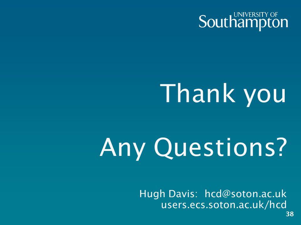 Thank you Any Questions? Hugh Davis: hcd@soton.ac.uk users.ecs.soton.ac.uk/hcd 38