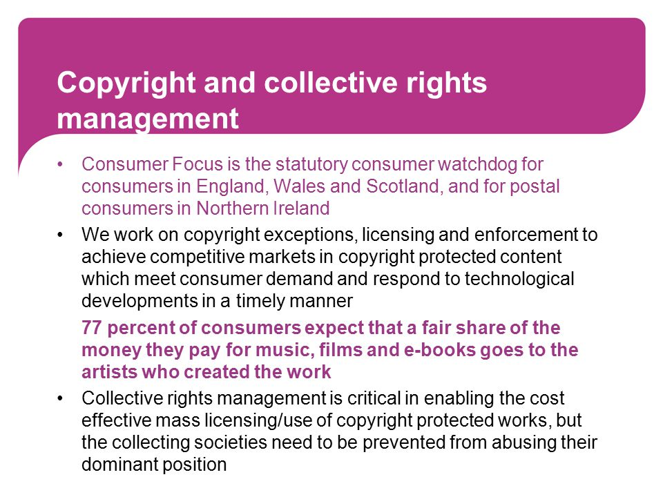 Copyright and collective rights management Consumer Focus is the statutory consumer watchdog for consumers in England, Wales and Scotland, and for postal consumers in Northern Ireland We work on copyright exceptions, licensing and enforcement to achieve competitive markets in copyright protected content which meet consumer demand and respond to technological developments in a timely manner 77 percent of consumers expect that a fair share of the money they pay for music, films and e-books goes to the artists who created the work Collective rights management is critical in enabling the cost effective mass licensing/use of copyright protected works, but the collecting societies need to be prevented from abusing their dominant position