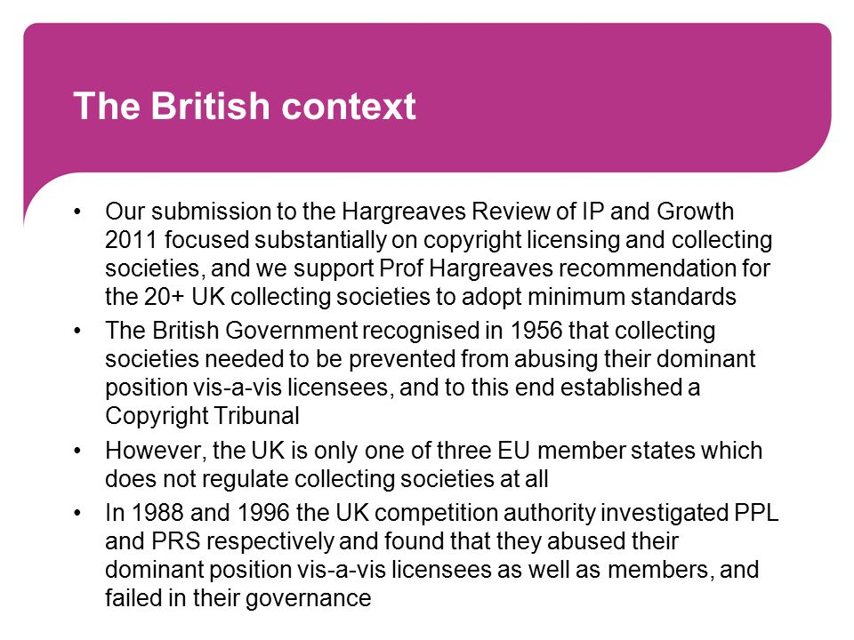 The British context Our submission to the Hargreaves Review of IP and Growth 2011 focused substantially on copyright licensing and collecting societies, and we support Prof Hargreaves recommendation for the 20+ UK collecting societies to adopt minimum standards The British Government recognised in 1956 that collecting societies needed to be prevented from abusing their dominant position vis-a-vis licensees, and to this end established a Copyright Tribunal However, the UK is only one of three EU member states which does not regulate collecting societies at all In 1988 and 1996 the UK competition authority investigated PPL and PRS respectively and found that they abused their dominant position vis-a-vis licensees as well as members, and failed in their governance