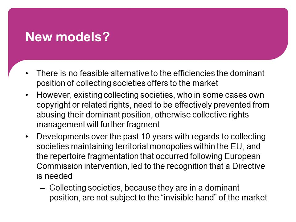 New models? There is no feasible alternative to the efficiencies the dominant position of collecting societies offers to the market However, existing
