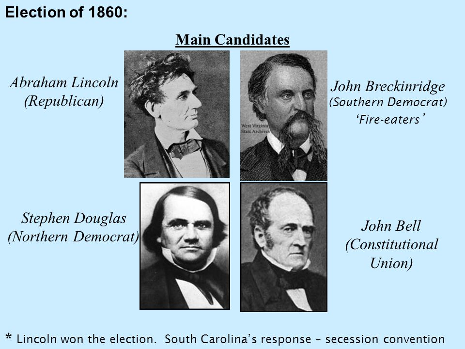 Election of 1860: Main Candidates Abraham Lincoln (Republican) Stephen Douglas (Northern Democrat) John Breckinridge (Southern Democrat) 'Fire-eaters ' John Bell (Constitutional Union) * Lincoln won the election.