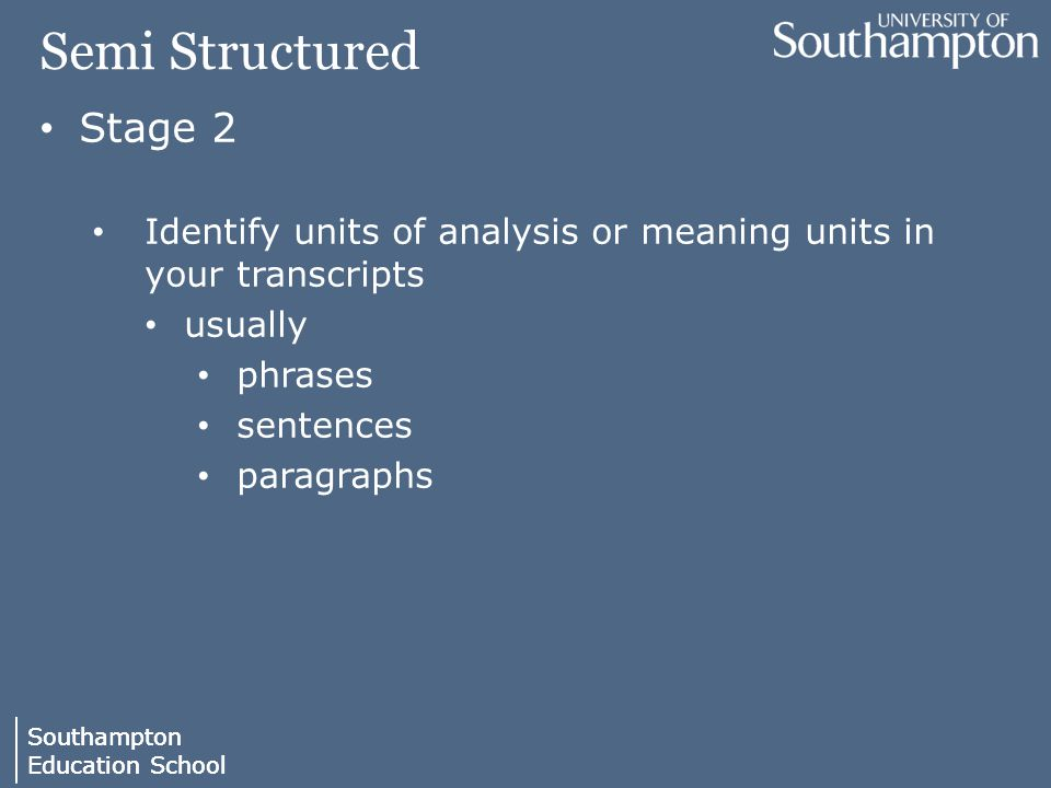 Southampton Education School Southampton Education School Semi Structured Stage 2 Identify units of analysis or meaning units in your transcripts usually phrases sentences paragraphs