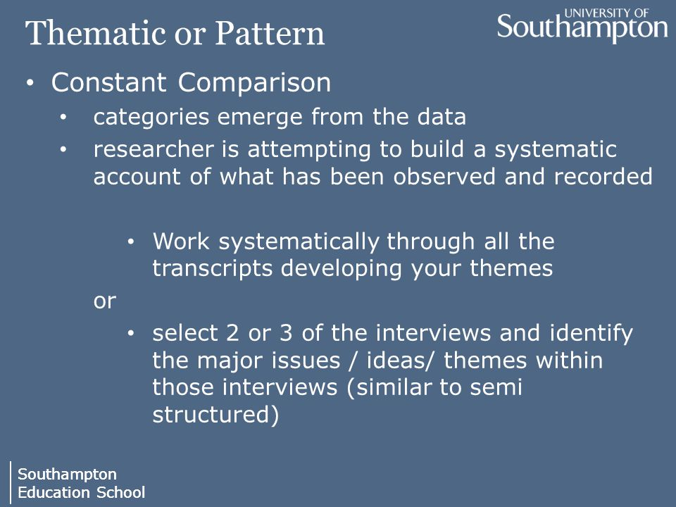 Southampton Education School Southampton Education School Thematic or Pattern Constant Comparison categories emerge from the data researcher is attempting to build a systematic account of what has been observed and recorded Work systematically through all the transcripts developing your themes or select 2 or 3 of the interviews and identify the major issues / ideas/ themes within those interviews (similar to semi structured)