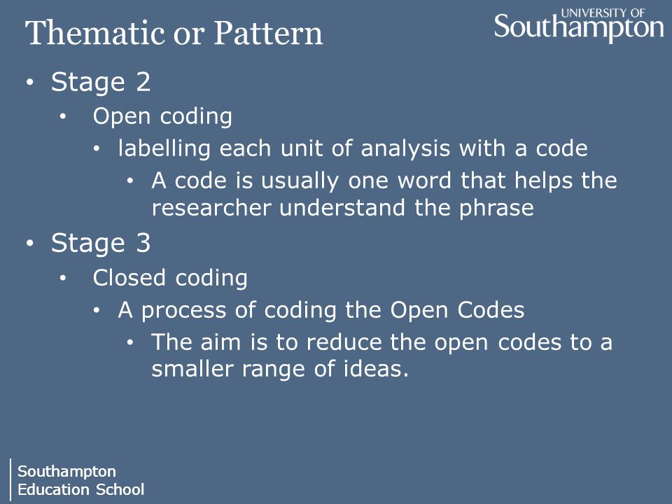 Southampton Education School Southampton Education School Thematic or Pattern Stage 2 Open coding labelling each unit of analysis with a code A code i