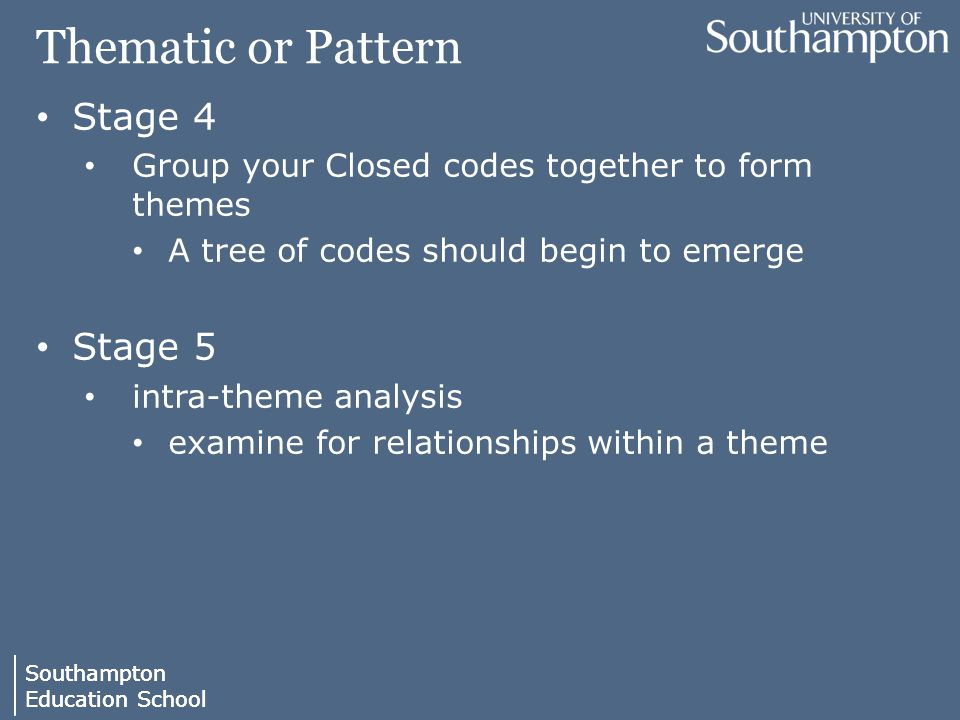 Southampton Education School Southampton Education School Thematic or Pattern Stage 4 Group your Closed codes together to form themes A tree of codes should begin to emerge Stage 5 intra-theme analysis examine for relationships within a theme