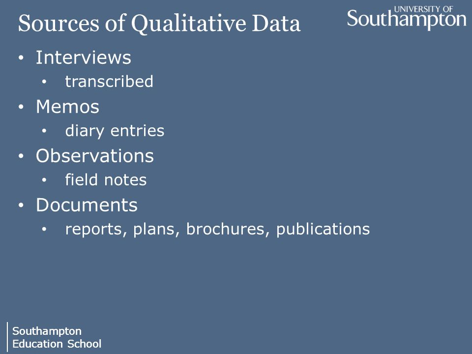 Southampton Education School Southampton Education School Sources of Qualitative Data Interviews transcribed Memos diary entries Observations field notes Documents reports, plans, brochures, publications