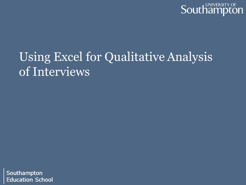 Southampton Education School Southampton Education School Using Excel for Qualitative Analysis of Interviews