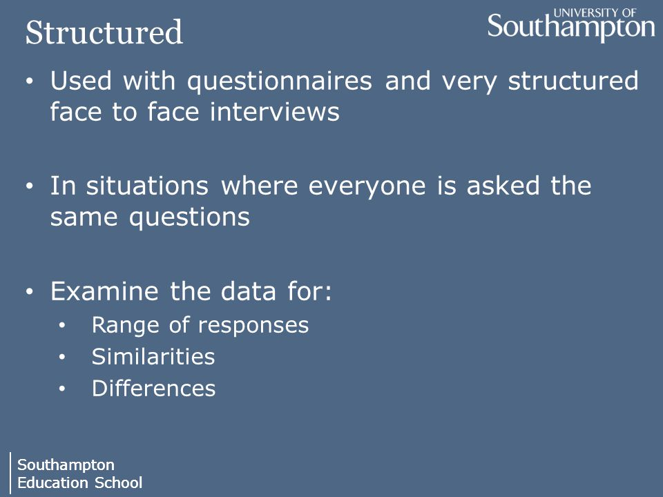 Southampton Education School Southampton Education School Structured Used with questionnaires and very structured face to face interviews In situations where everyone is asked the same questions Examine the data for: Range of responses Similarities Differences