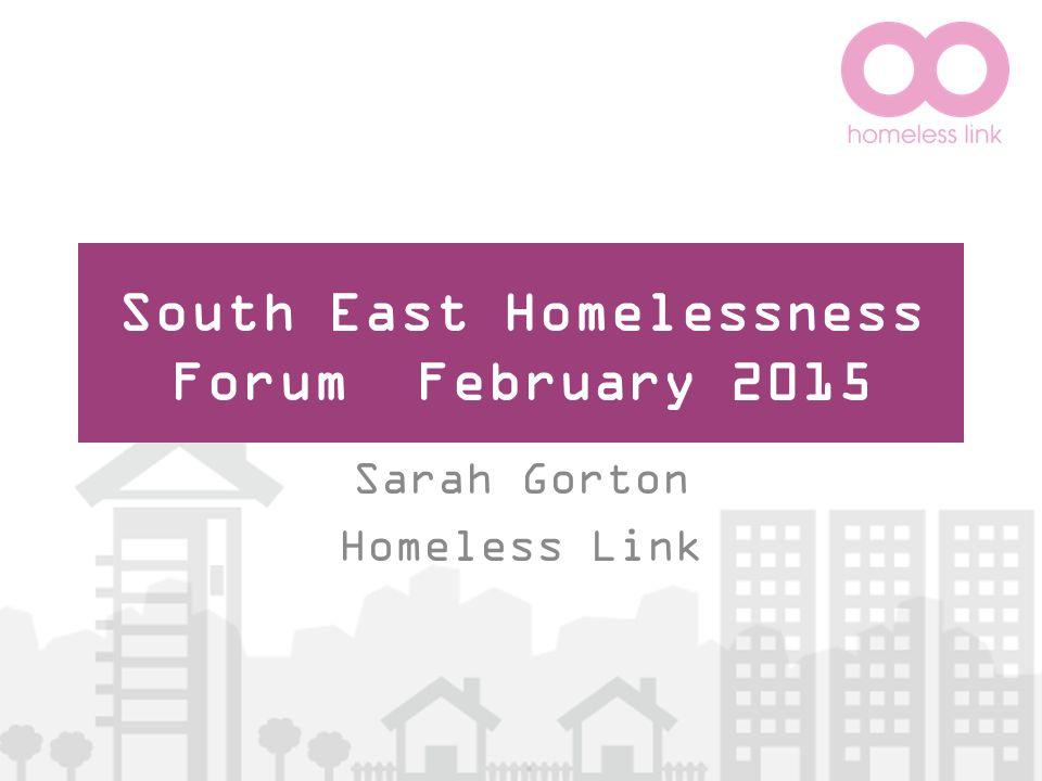 South East Homelessness Forum February 2015 Sarah Gorton Homeless Link