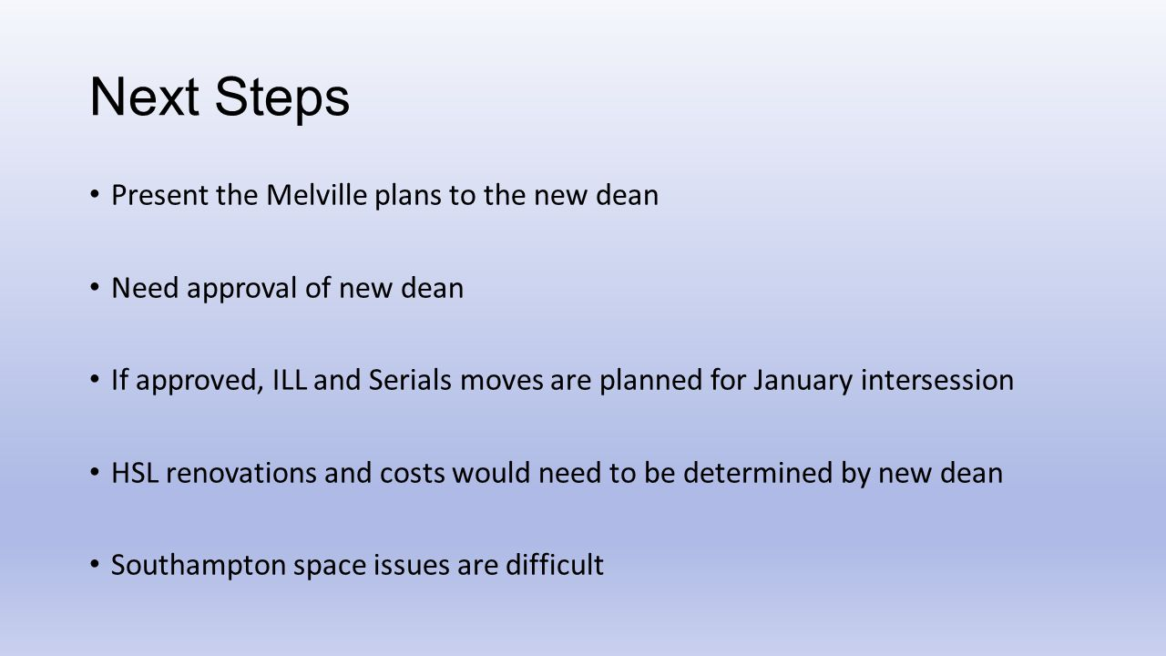 Next Steps Present the Melville plans to the new dean Need approval of new dean If approved, ILL and Serials moves are planned for January intersession HSL renovations and costs would need to be determined by new dean Southampton space issues are difficult