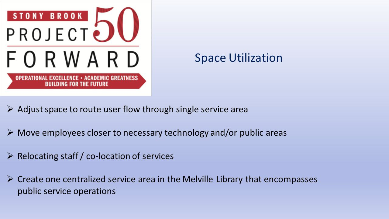 Space Utilization  Adjust space to route user flow through single service area  Move employees closer to necessary technology and/or public areas  Relocating staff / co-location of services  Create one centralized service area in the Melville Library that encompasses public service operations