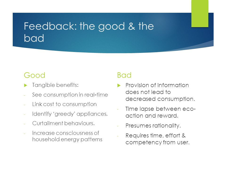 Feedback: the good & the bad Good  Tangible benefits: - See consumption in real-time - Link cost to consumption - Identify 'greedy' appliances.