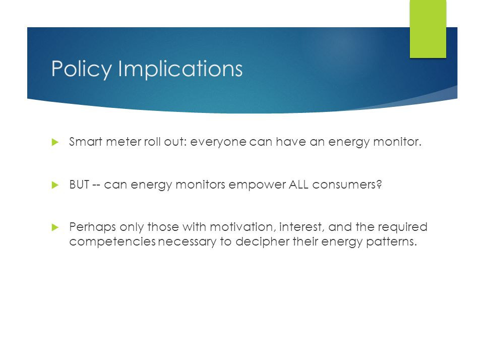 Policy Implications  Smart meter roll out: everyone can have an energy monitor.