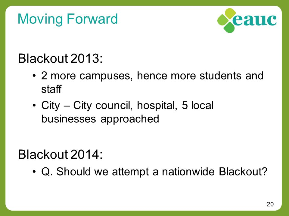 20 Moving Forward Blackout 2013: 2 more campuses, hence more students and staff City – City council, hospital, 5 local businesses approached Blackout 2014: Q.
