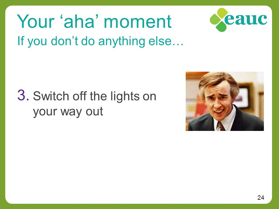 24 If you don't do anything else… Your 'aha' moment 3. Switch off the lights on your way out