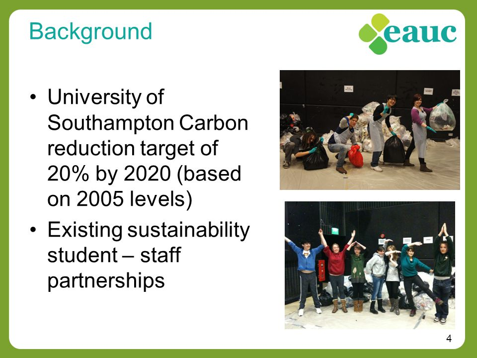 4 Background University of Southampton Carbon reduction target of 20% by 2020 (based on 2005 levels) Existing sustainability student – staff partnerships