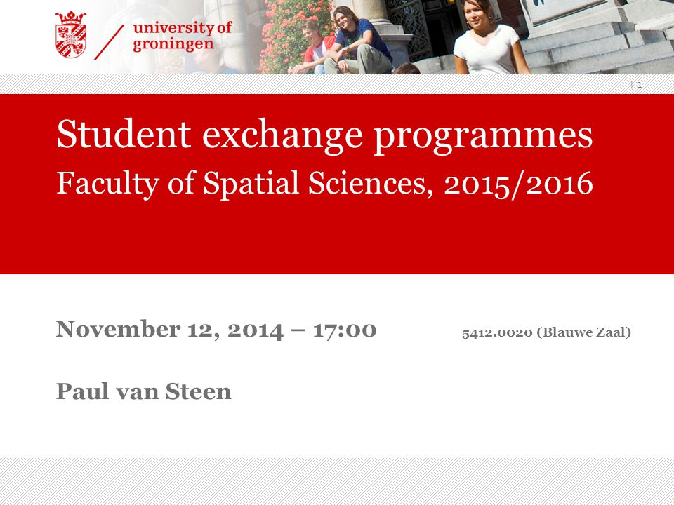 | 1 November 12, 2014 – 17:00 5412.0020 (Blauwe Zaal) Paul van Steen Student exchange programmes Faculty of Spatial Sciences, 2015/2016