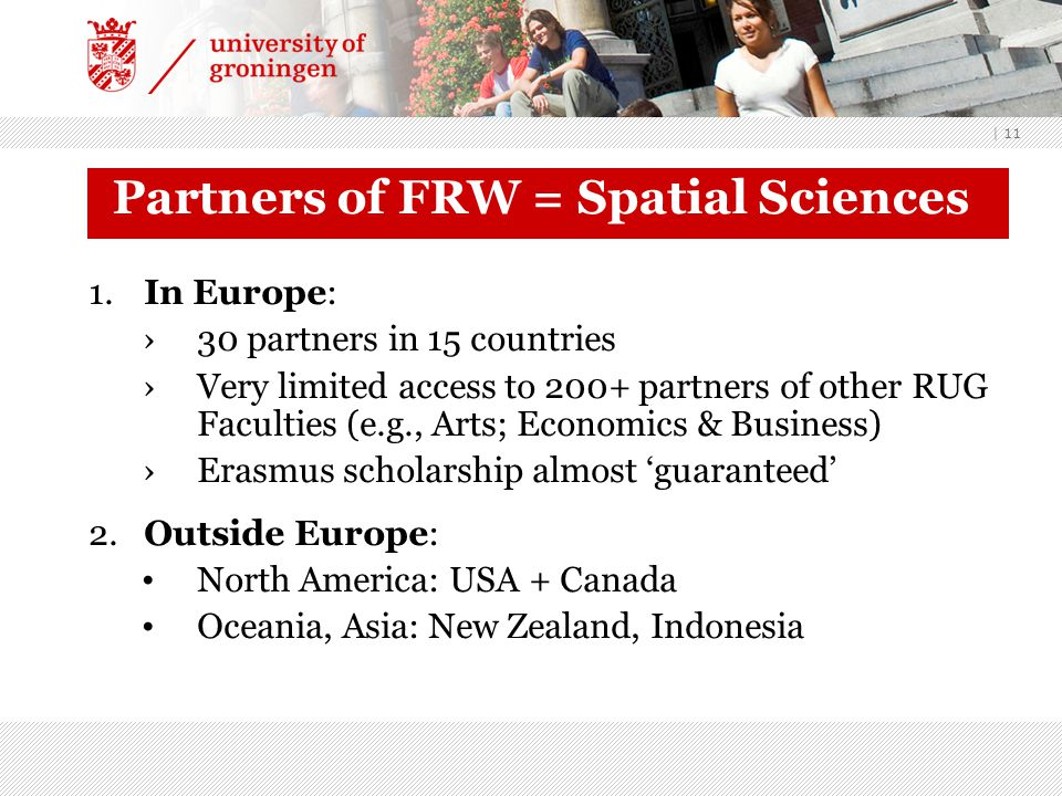 | 11 Partners of FRW = Spatial Sciences 1.In Europe: ›30 partners in 15 countries ›Very limited access to 200+ partners of other RUG Faculties (e.g.,