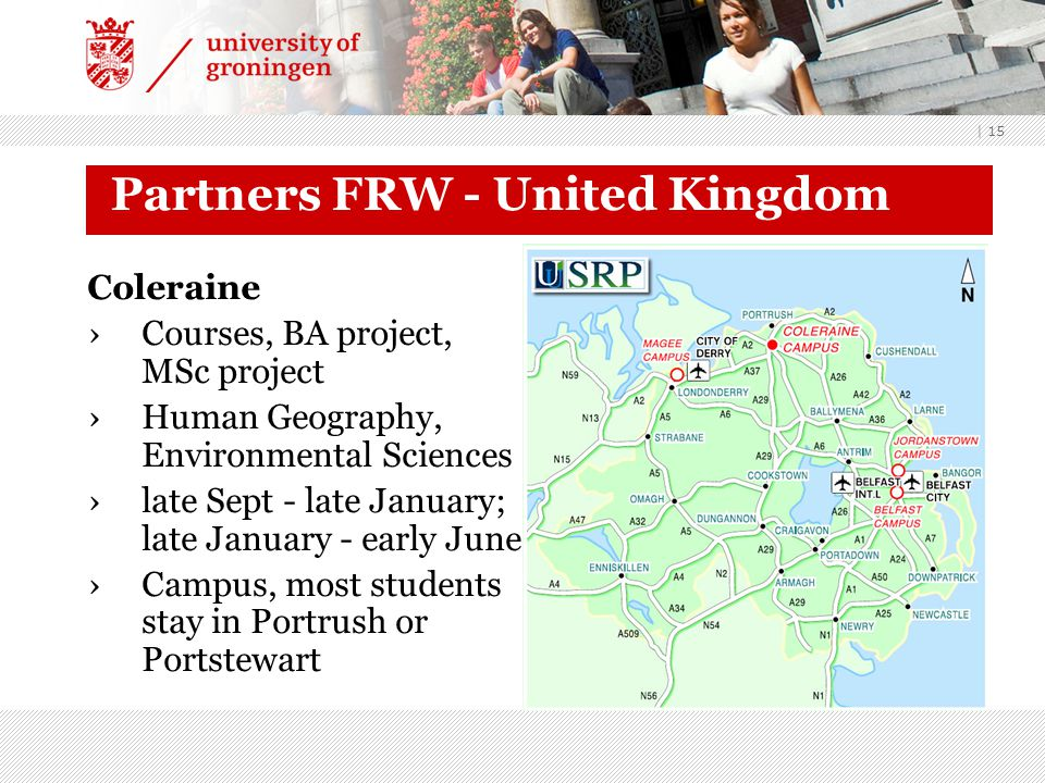 | 15 Partners FRW - United Kingdom Coleraine ›Courses, BA project, MSc project ›Human Geography, Environmental Sciences ›late Sept - late January; late January - early June ›Campus, most students stay in Portrush or Portstewart
