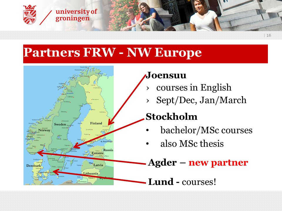 | 16 Partners FRW - NW Europe Joensuu ›courses in English ›Sept/Dec, Jan/March Stockholm bachelor/MSc courses also MSc thesis Lund - courses.