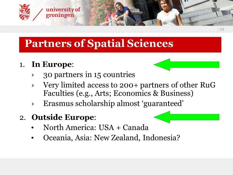 | 23 Partners of Spatial Sciences 1.In Europe: ›30 partners in 15 countries ›Very limited access to 200+ partners of other RuG Faculties (e.g., Arts; Economics & Business) ›Erasmus scholarship almost 'guaranteed' 2.Outside Europe: North America: USA + Canada Oceania, Asia: New Zealand, Indonesia