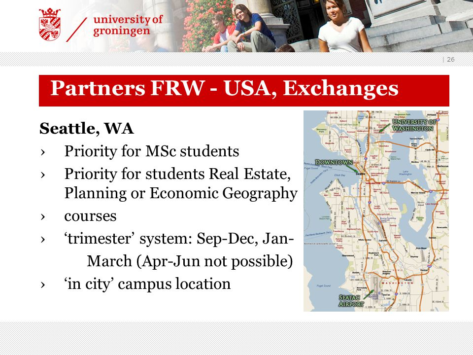 | 26 Partners FRW - USA, Exchanges Seattle, WA ›Priority for MSc students ›Priority for students Real Estate, Planning or Economic Geography ›courses ›'trimester' system: Sep-Dec, Jan- March (Apr-Jun not possible) ›'in city' campus location