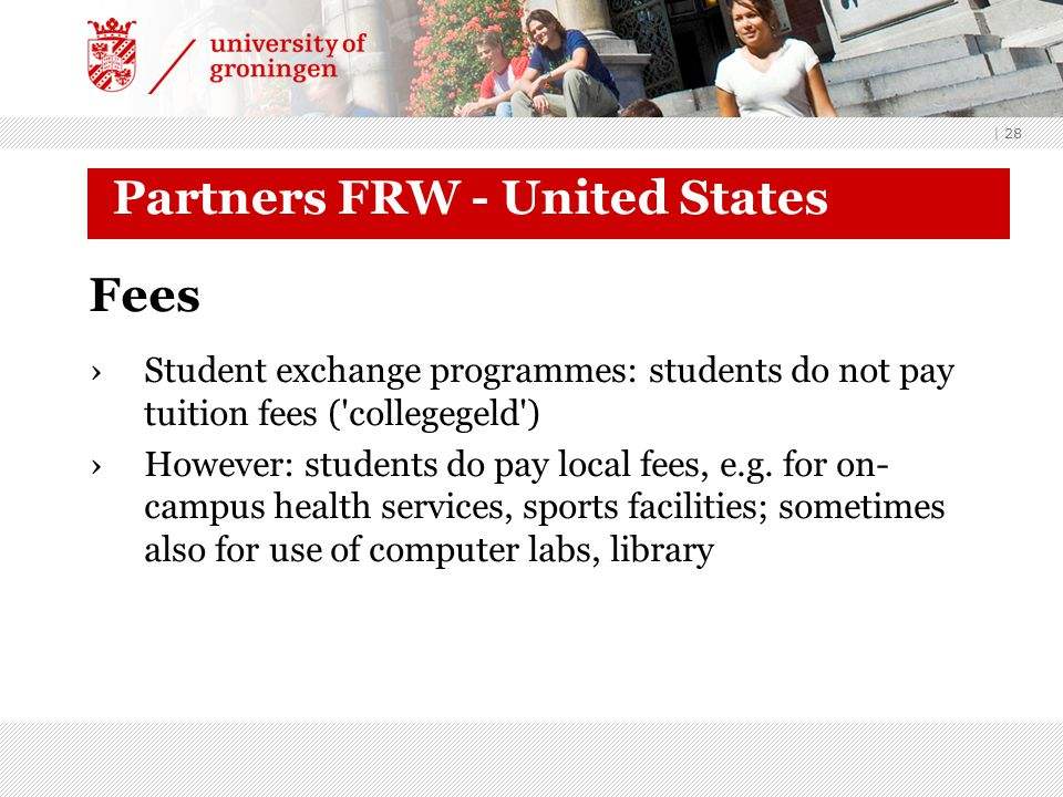 | 28 Partners FRW - United States Fees ›Student exchange programmes: students do not pay tuition fees ( collegegeld ) ›However: students do pay local fees, e.g.