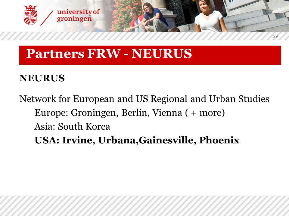 | 29 Partners FRW - NEURUS NEURUS Network for European and US Regional and Urban Studies Europe: Groningen, Berlin, Vienna ( + more) Asia: South Korea