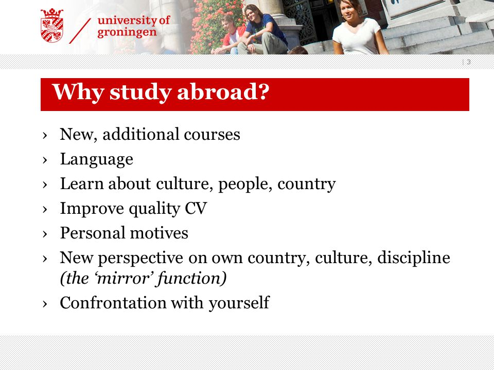 | 3 Why study abroad? ›New, additional courses ›Language ›Learn about culture, people, country ›Improve quality CV ›Personal motives ›New perspective