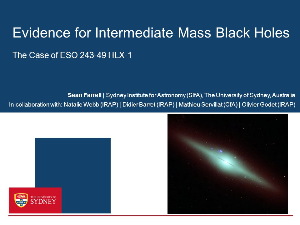 Evidence for Intermediate Mass Black Holes The Case of ESO 243-49 HLX-1 Sean Farrell | Sydney Institute for Astronomy (SIfA), The University of Sydney, Australia In collaboration with: Natalie Webb (IRAP) | Didier Barret (IRAP) | Mathieu Servillat (CfA) | Olivier Godet (IRAP)