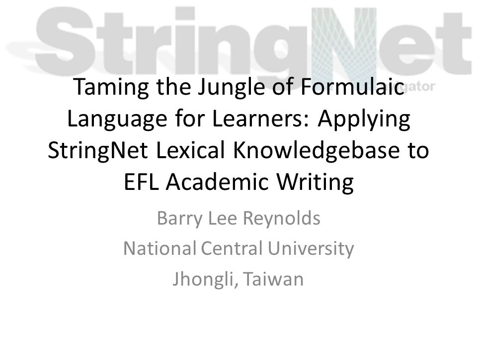 Taming the Jungle of Formulaic Language for Learners: Applying StringNet Lexical Knowledgebase to EFL Academic Writing Barry Lee Reynolds National Cen