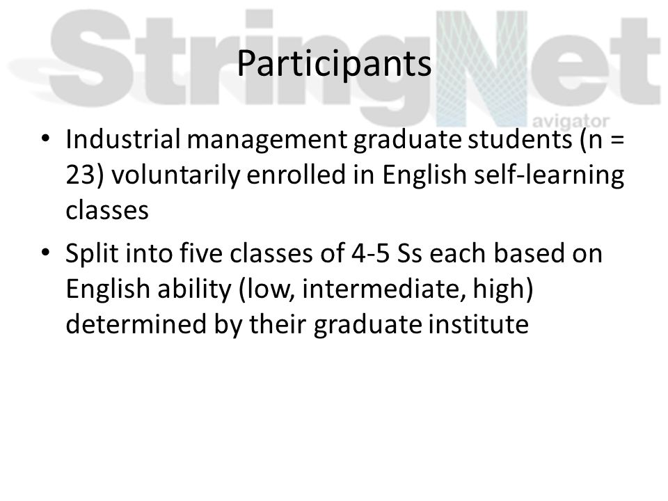 Participants Industrial management graduate students (n = 23) voluntarily enrolled in English self-learning classes Split into five classes of 4-5 Ss each based on English ability (low, intermediate, high) determined by their graduate institute