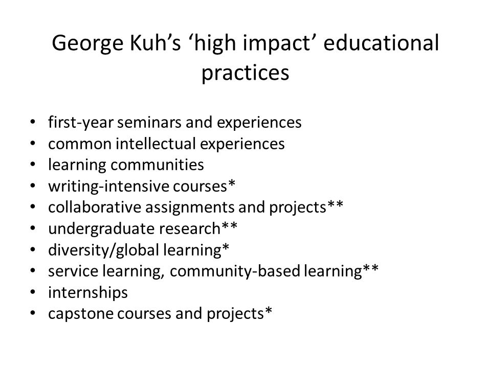 George Kuh's 'high impact' educational practices first-year seminars and experiences common intellectual experiences learning communities writing-intensive courses* collaborative assignments and projects** undergraduate research** diversity/global learning* service learning, community-based learning** internships capstone courses and projects*