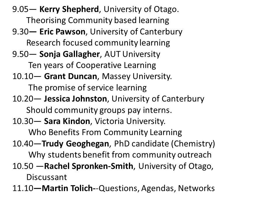 9.05— Kerry Shepherd, University of Otago. Theorising Community based learning 9.30— Eric Pawson, University of Canterbury Research focused community
