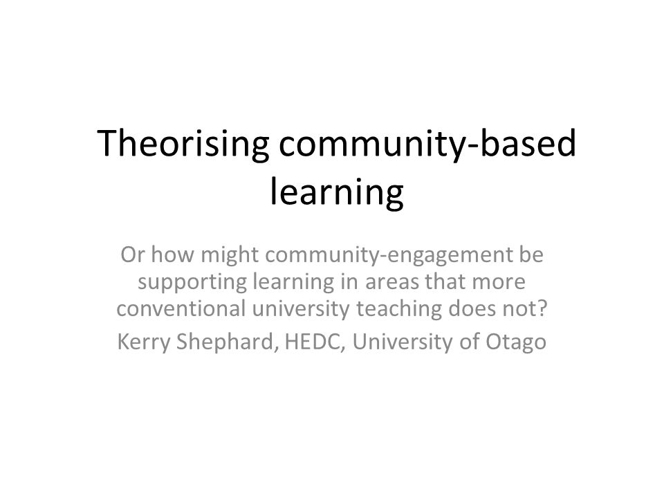Theorising community-based learning Or how might community-engagement be supporting learning in areas that more conventional university teaching does not.