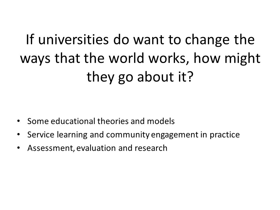 If universities do want to change the ways that the world works, how might they go about it.