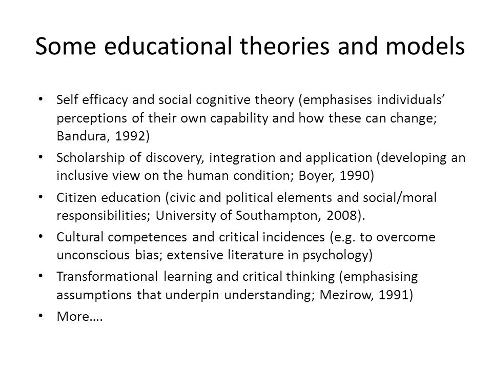 Some educational theories and models Self efficacy and social cognitive theory (emphasises individuals' perceptions of their own capability and how these can change; Bandura, 1992) Scholarship of discovery, integration and application (developing an inclusive view on the human condition; Boyer, 1990) Citizen education (civic and political elements and social/moral responsibilities; University of Southampton, 2008).