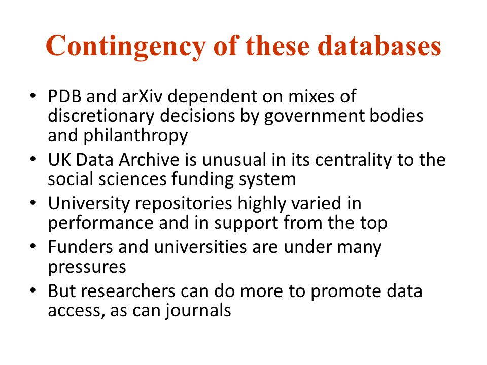 Contingency of these databases PDB and arXiv dependent on mixes of discretionary decisions by government bodies and philanthropy UK Data Archive is unusual in its centrality to the social sciences funding system University repositories highly varied in performance and in support from the top Funders and universities are under many pressures But researchers can do more to promote data access, as can journals
