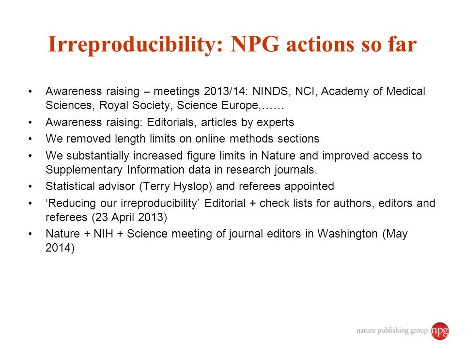 Irreproducibility: NPG actions so far Awareness raising – meetings 2013/14: NINDS, NCI, Academy of Medical Sciences, Royal Society, Science Europe,…… Awareness raising: Editorials, articles by experts We removed length limits on online methods sections We substantially increased figure limits in Nature and improved access to Supplementary Information data in research journals.