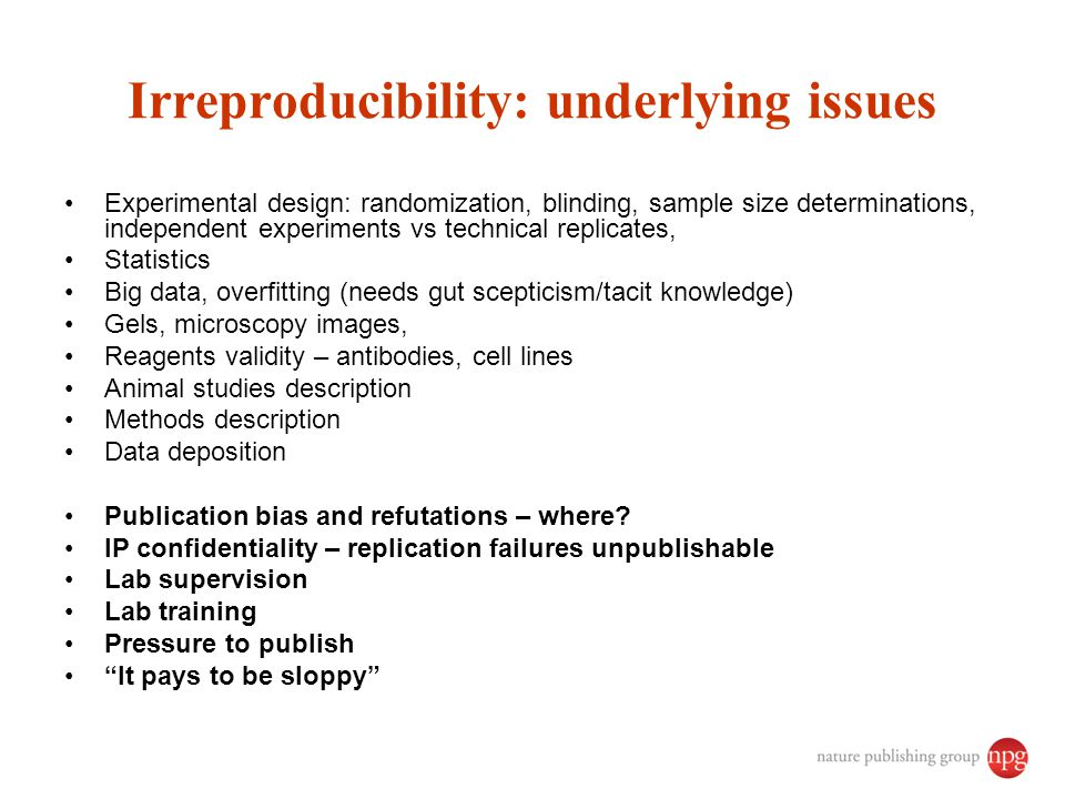 Irreproducibility: underlying issues Experimental design: randomization, blinding, sample size determinations, independent experiments vs technical replicates, Statistics Big data, overfitting (needs gut scepticism/tacit knowledge) Gels, microscopy images, Reagents validity – antibodies, cell lines Animal studies description Methods description Data deposition Publication bias and refutations – where.